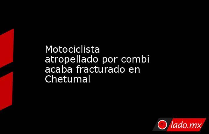 Motociclista atropellado por combi acaba fracturado en Chetumal. Noticias en tiempo real