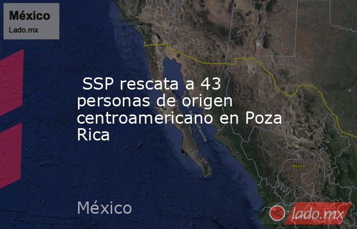 SSP rescata a 43 personas de origen centroamericano en Poza Rica. Noticias en tiempo real