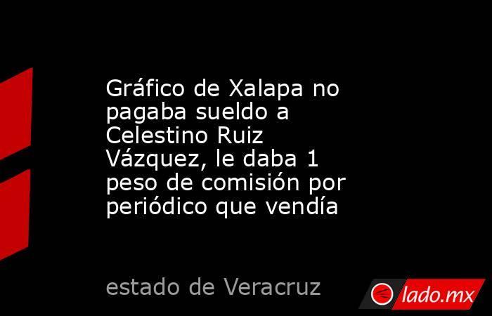 Gráfico de Xalapa no pagaba sueldo a Celestino Ruiz Vázquez, le daba 1 peso de comisión por periódico que vendía. Noticias en tiempo real