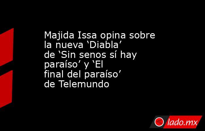 Majida Issa opina sobre la nueva 'Diabla' de 'Sin senos sí hay paraíso' y 'El final del paraíso' de Telemundo. Noticias en tiempo real