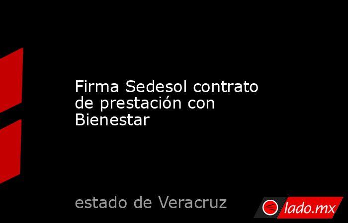 Firma Sedesol contrato de prestación con Bienestar. Noticias en tiempo real