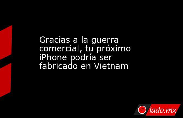 Gracias a la guerra comercial, tu próximo iPhone podría ser fabricado en Vietnam. Noticias en tiempo real
