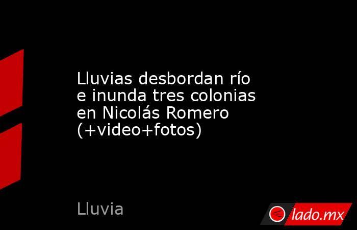Lluvias desbordan río e inunda tres colonias en Nicolás Romero (+video+fotos). Noticias en tiempo real