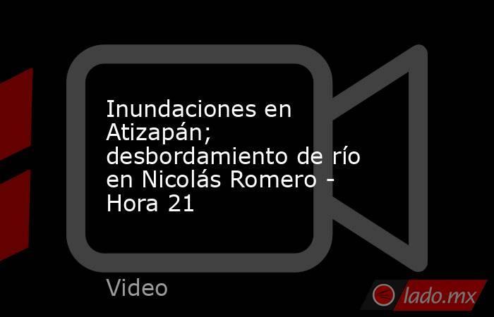 Inundaciones en Atizapán; desbordamiento de río en Nicolás Romero - Hora 21. Noticias en tiempo real