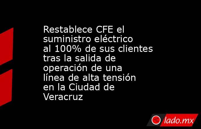 Restablece CFE el suministro eléctrico al 100% de sus clientes tras la salida de operación de una línea de alta tensión en la Ciudad de Veracruz. Noticias en tiempo real
