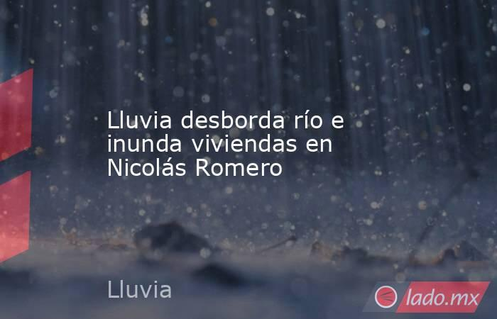 Lluvia desborda río e inunda viviendas en Nicolás Romero. Noticias en tiempo real