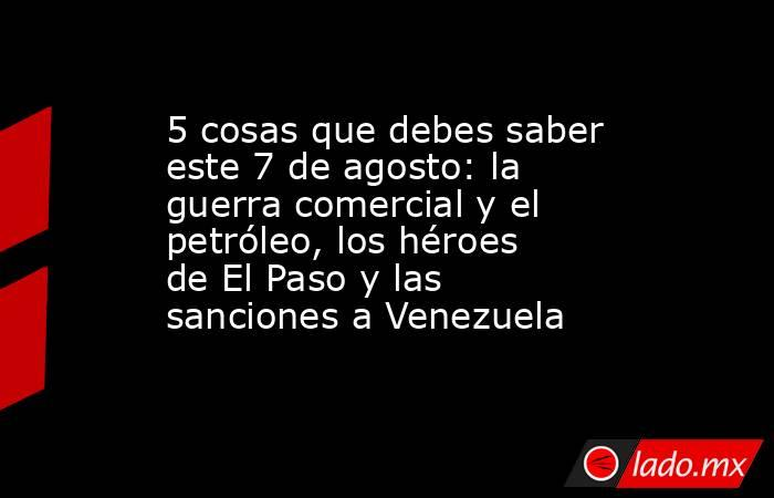 5 cosas que debes saber este 7 de agosto: la guerra comercial y el petróleo, los héroes de El Paso y las sanciones a Venezuela. Noticias en tiempo real