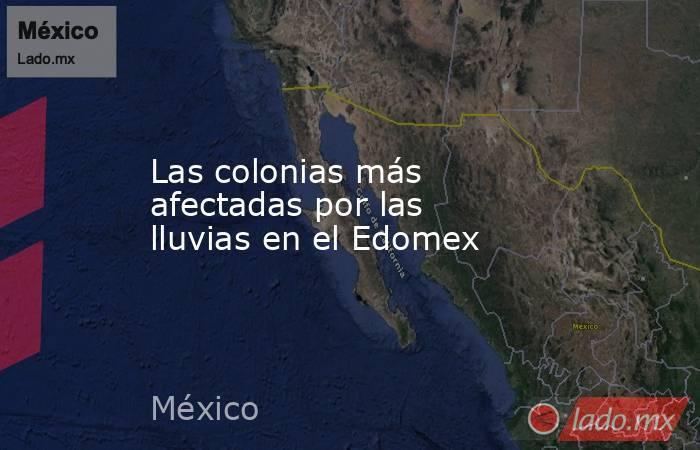 Las colonias más afectadas por las lluvias en el Edomex. Noticias en tiempo real