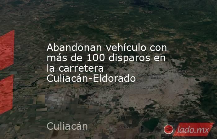 Abandonan vehículo con más de 100 disparos en la carretera Culiacán-Eldorado. Noticias en tiempo real