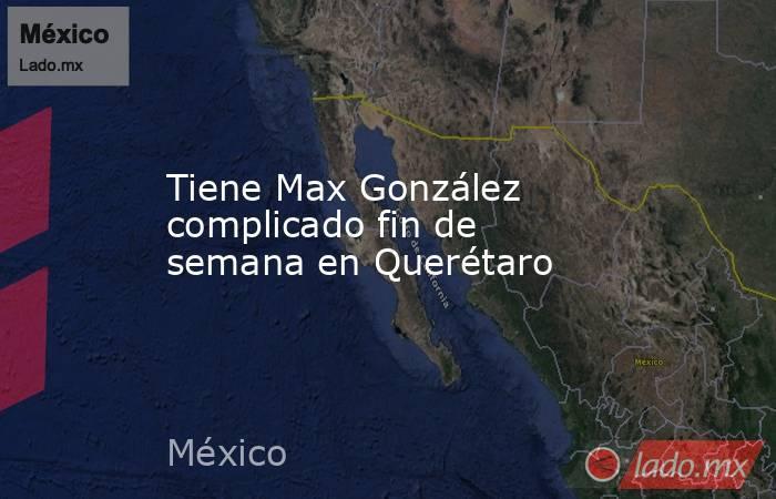 Tiene Max González complicado fin de semana en Querétaro. Noticias en tiempo real