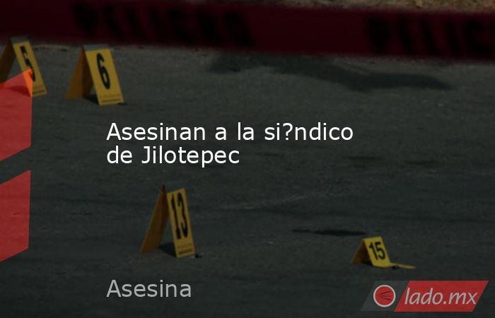 Asesinan a la si?ndico de Jilotepec. Noticias en tiempo real