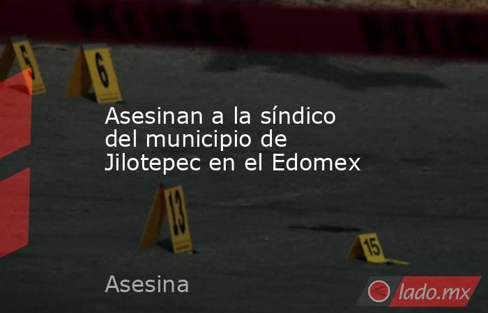 Asesinan a la síndico del municipio de Jilotepec en el Edomex. Noticias en tiempo real