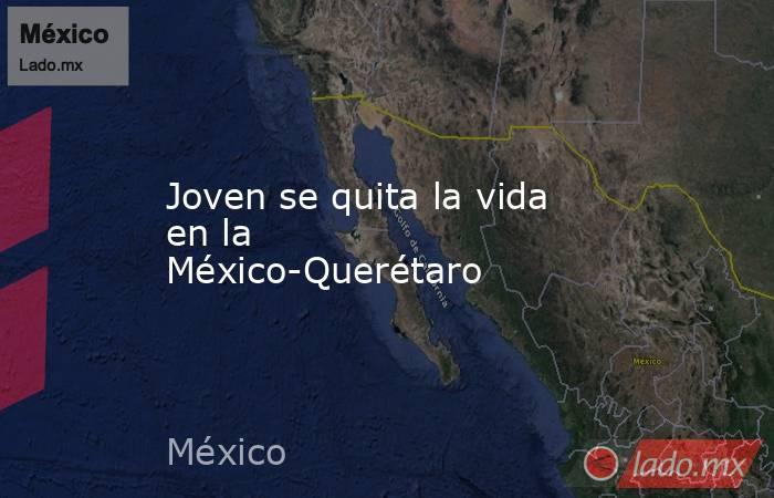 Joven se quita la vida en la México-Querétaro. Noticias en tiempo real