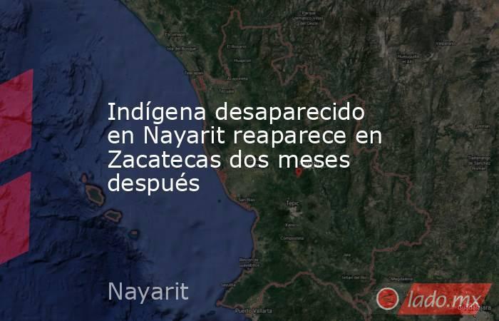 Indígena desaparecido en Nayarit reaparece en Zacatecas dos meses después. Noticias en tiempo real