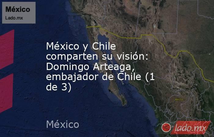 México y Chile comparten su visión: Domingo Arteaga, embajador de Chile (1 de 3). Noticias en tiempo real
