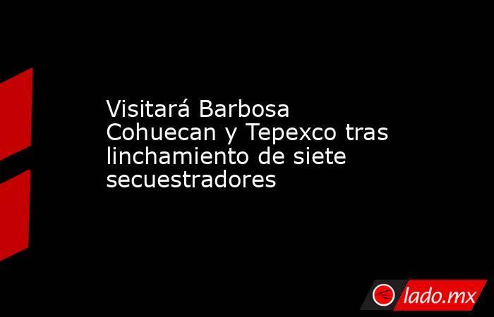 Visitará Barbosa Cohuecan y Tepexco tras linchamiento de siete secuestradores. Noticias en tiempo real