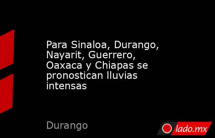 Para Sinaloa, Durango, Nayarit, Guerrero, Oaxaca y Chiapas se pronostican lluvias intensas. Noticias en tiempo real