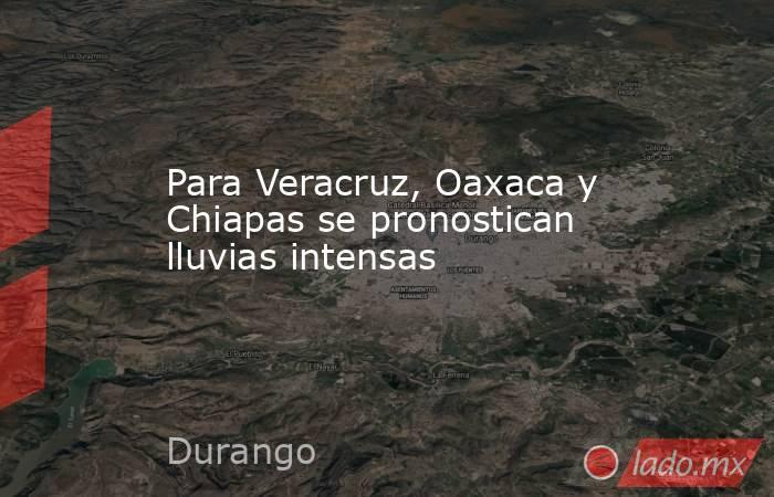 Para Veracruz, Oaxaca y Chiapas se pronostican lluvias intensas. Noticias en tiempo real