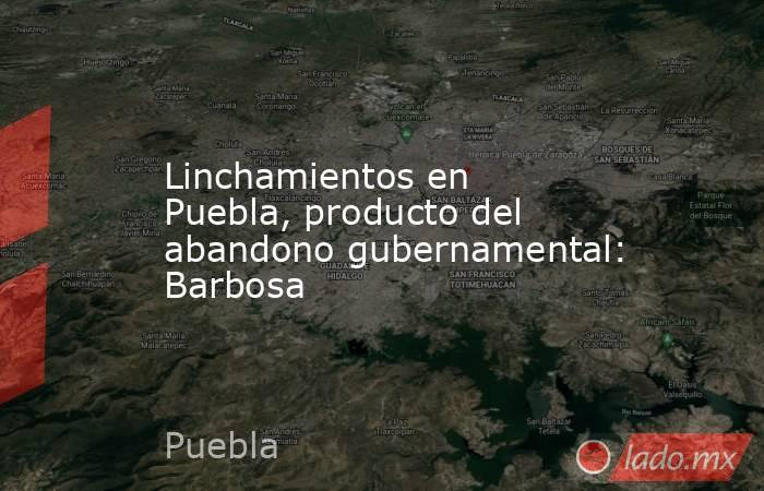 Linchamientos en Puebla, producto del abandono gubernamental: Barbosa. Noticias en tiempo real