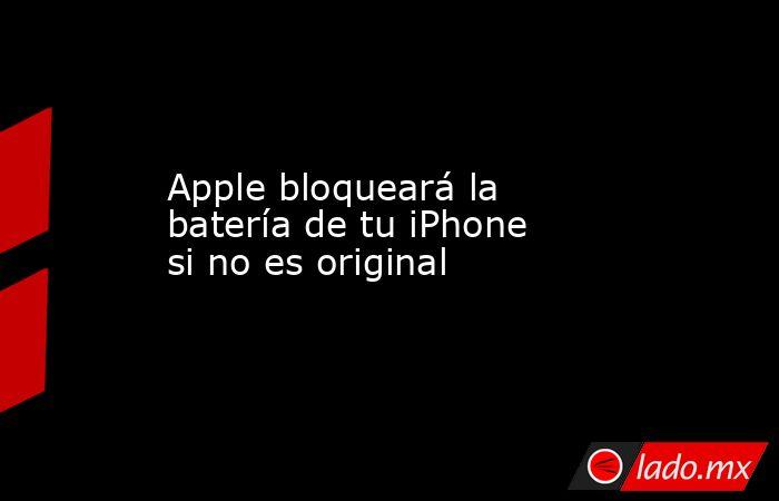 Apple bloqueará la batería de tu iPhone si no es original. Noticias en tiempo real