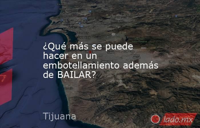 ¿Qué más se puede hacer en un embotellamiento además de BAILAR?. Noticias en tiempo real