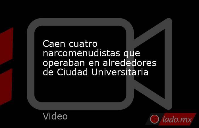 Caen cuatro narcomenudistas que operaban en alrededores de Ciudad Universitaria. Noticias en tiempo real