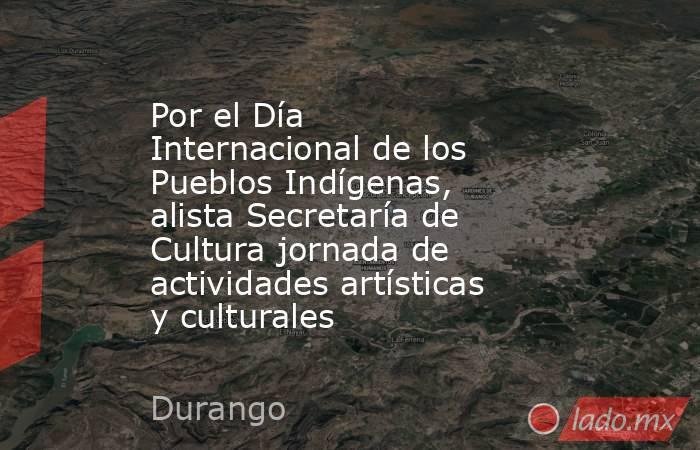 Por el Día Internacional de los Pueblos Indígenas, alista Secretaría de Cultura jornada de actividades artísticas y culturales. Noticias en tiempo real