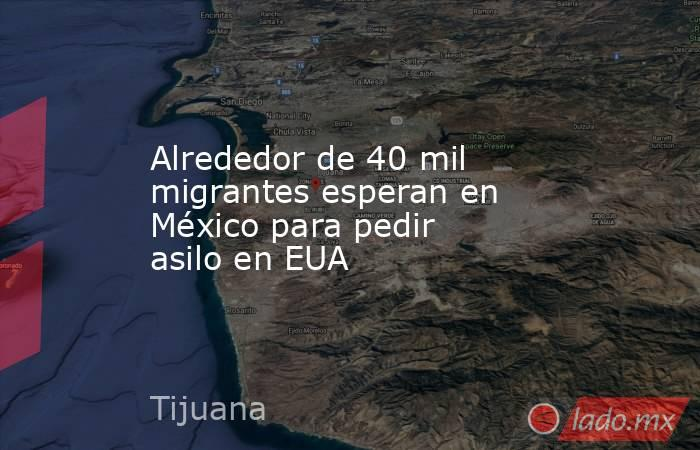 Alrededor de 40 mil  migrantes esperan en México para pedir asilo en EUA. Noticias en tiempo real