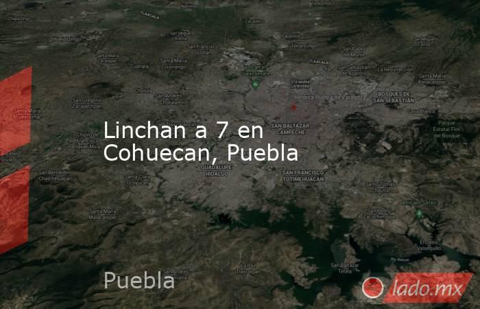 Linchan a 7 en Cohuecan, Puebla. Noticias en tiempo real