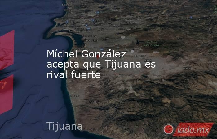 Míchel González acepta que Tijuana es rival fuerte. Noticias en tiempo real