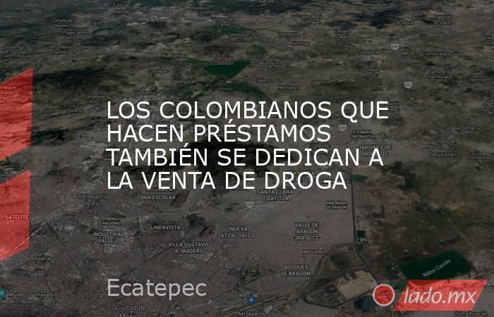 LOS COLOMBIANOS QUE HACEN PRÉSTAMOS TAMBIÉN SE DEDICAN A LA VENTA DE DROGA. Noticias en tiempo real