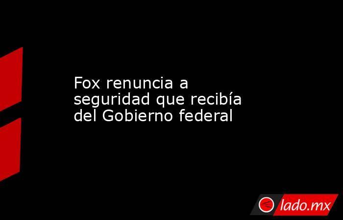 Fox renuncia a seguridad que recibía del Gobierno federal. Noticias en tiempo real