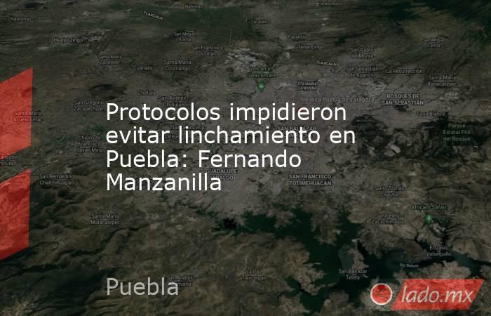 Protocolos impidieron evitar linchamiento en Puebla: Fernando Manzanilla. Noticias en tiempo real