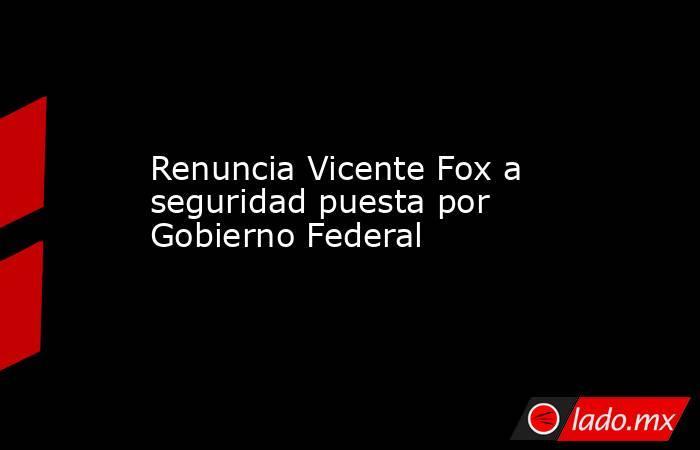 Renuncia Vicente Fox a seguridad puesta por Gobierno Federal. Noticias en tiempo real