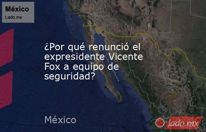 ¿Por qué renunció el expresidente Vicente Fox a equipo de seguridad?. Noticias en tiempo real