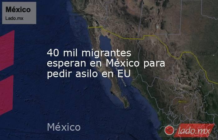 40 mil migrantes esperan en México para pedir asilo en EU. Noticias en tiempo real