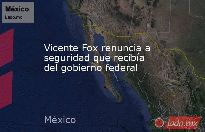 Vicente Fox renuncia a seguridad que recibía del gobierno federal. Noticias en tiempo real