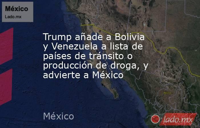 Trump añade a Bolivia y Venezuela a lista de países de tránsito o producción de droga, y advierte a México. Noticias en tiempo real
