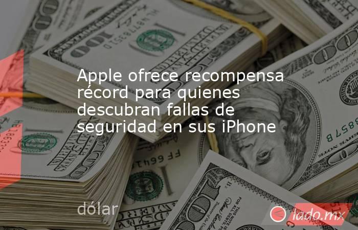 Apple ofrece recompensa récord para quienes descubran fallas de seguridad en sus iPhone. Noticias en tiempo real