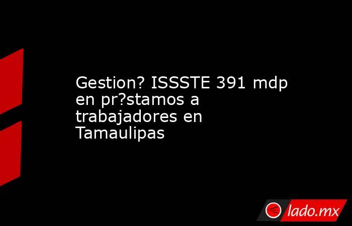 Gestion? ISSSTE 391 mdp en pr?stamos a trabajadores en Tamaulipas. Noticias en tiempo real