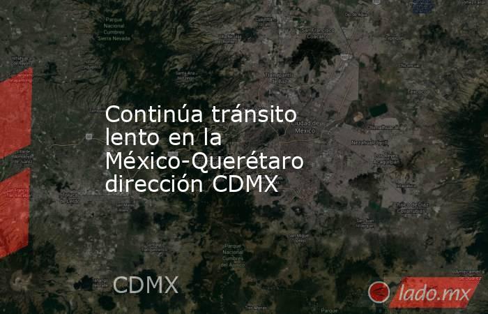 Continúa tránsito lento en la México-Querétaro dirección CDMX. Noticias en tiempo real