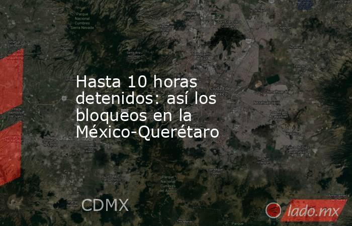 Hasta 10 horas detenidos: así los bloqueos en la México-Querétaro. Noticias en tiempo real