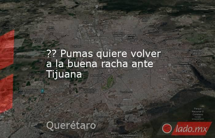 ?? Pumas quiere volver a la buena racha ante Tijuana. Noticias en tiempo real