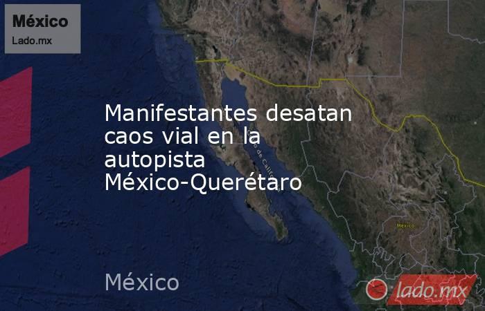 Manifestantes desatan caos vial en la autopista México-Querétaro. Noticias en tiempo real