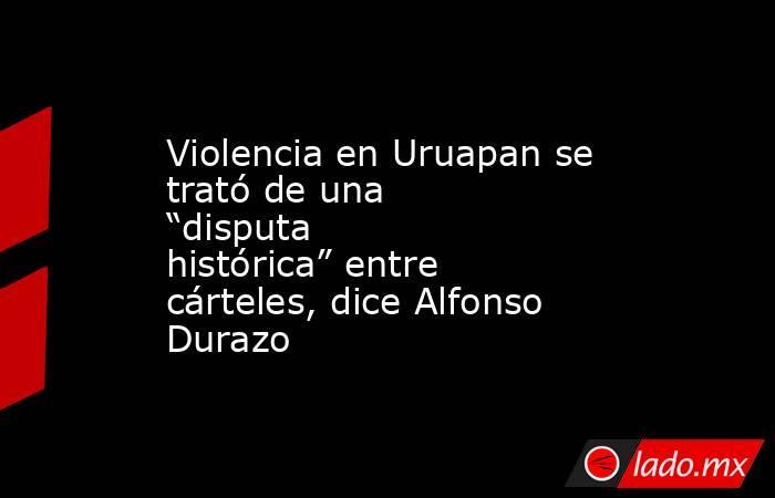 """Violencia en Uruapan se trató de una """"disputa histórica"""" entre cárteles, dice Alfonso Durazo. Noticias en tiempo real"""