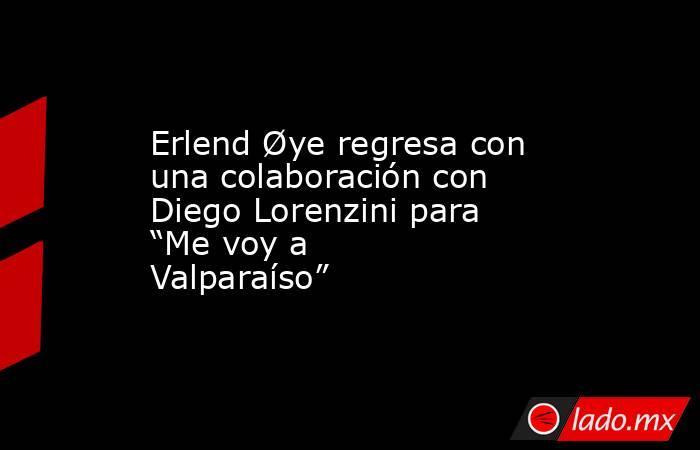"""Erlend Øye regresa con una colaboración con Diego Lorenzini para """"Me voy a Valparaíso"""". Noticias en tiempo real"""
