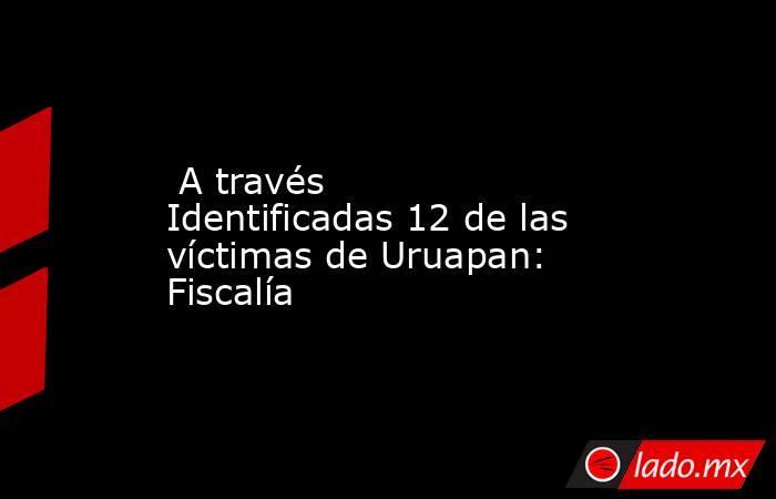 A través Identificadas 12 de las víctimas de Uruapan: Fiscalía. Noticias en tiempo real