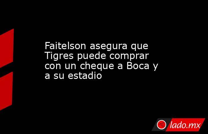 Faitelson asegura que Tigres puede comprar con un cheque a Boca y a su estadio . Noticias en tiempo real
