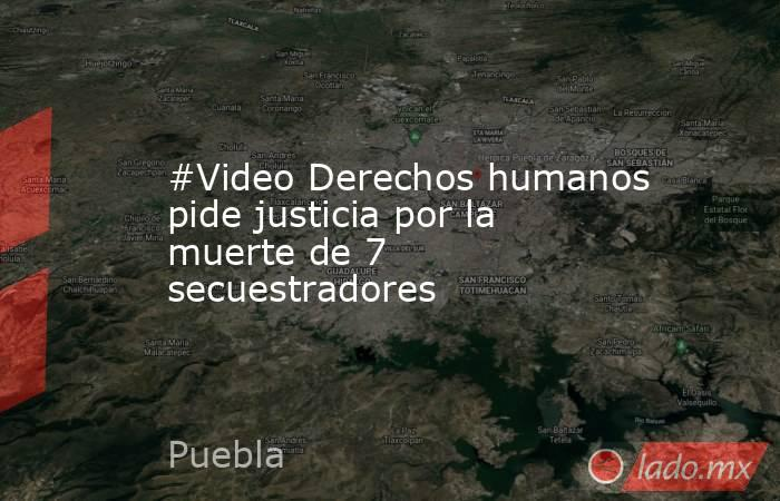 #Video Derechos humanos pide justicia por la muerte de 7 secuestradores. Noticias en tiempo real