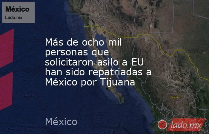 Más de ocho mil personas que solicitaron asilo a EU han sido repatriadas a México por Tijuana. Noticias en tiempo real
